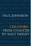 Creators: From Chaucer to Walt Disney - Paul Johnson