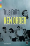 True Faith: An Armchair Guide to New Order: Joy Division, Electronic, Monaco and The Other Two - Dave Thompson, David Sultan