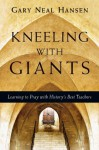 Kneeling with Giants with Complimentary Kneeling with Giants Reader: Learning to Pray with History's Best Teachers - Gary Neal Hansen