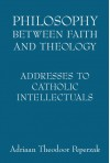Philosophy Between Faith and Theology: Addresses to Catholic Intellectuals - Adriaan T. Peperzak