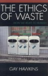 The Ethics of Waste: How We Relate to Rubbish - Gay Hawkins