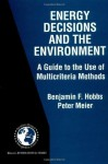 Energy Decisions and the Environment - A Guide to the Use of Multicriteria Methods (INTERNATIONAL SERIES IN OPERATIONS RESEARCH AND) (International Series in Operations Research & Management Science) - Benjamin F. Hobbs, Peter Meier
