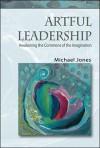 Artful Leadership: Awakening the Commons of the Imagination - Michael Jones