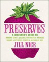 Preserves: A Beginner's Guide to Making Jams and Jellies, Chutneys and Pickles, Sauces and Ketchups, Syrups and Alcoholic Sips. by Jill Nice - Jill Nice