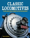 Classic Locomotives: Steam and Diesel Power in 700 Photographs - Brian Solomon