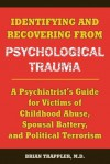 Identifying and Recovering from Psychological Trauma: A Psychiatrist's Guide for Victims of Childhood Abuse, Spousal Battery, and Political Terrorism - Brian Trappler