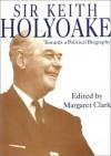 Sir Keith Holyoake: Towards a Political Biography - Margaret Clark