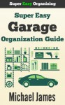 Super Easy Garage Organization Guide (Super Easy Organizing) - Michael James