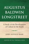 Augustus Baldwin Longstreet: A Study of the Development of Culture in the South - John Wade, M. Inge, M. Thomas Inge