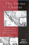 The Divine Charter: Constitutionalism and Liberalism in Nineteenth-Century Mexico - Jaime E. Rodr'guez O., Jaime E. Rodr'guez O.