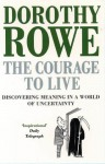 The Courage To Live: Discovering Meaning In A World Of Uncertainty - Dorothy Rowe
