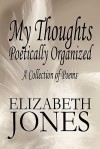 My Thoughts Poetically Organized: A Collection of Poems - Elizabeth Jones