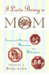 I Love Being a Mom: Treasured Stories, Memories and Milestones - Therese J. Borchard