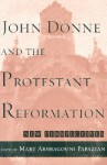 John Donne and the Protestant Reformation: New Perspectives - Mary A. Papazian, Daniel W. Doerksen, Annette Deschner, Maria Salenius, Gale H. Carrithers Jr., James D. Hardy Jr., Jeanne Shami, Jeffrey Johnson, Raymond-Jean Frontain, Paul R. Sellin, Catherine Gimelli Martin, Chanita Goodblatt, Brent Nelson, Elena Levy-Navarro