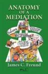 Anatomy of a Mediation: A Dealmaker's Distinctive Approach to Resolving Dollar Disputes and Other Commercial Conflicts: 1 - James C. Freund, Joe Azar