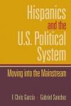Hispanics and the U.S. Political System: Moving Into the Mainstream - F. Chris Garcia, Gabriel Sanchez