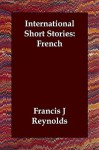 International Short Stories: French - Francis Joseph Reynolds