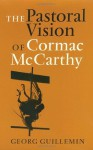The Pastoral Vision of Cormac McCarthy (Tarleton State University Southwestern Studies in the Humanities) - Georg Guillemin, William T. Pilkington