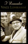 I Remember Vince Lombardi: Personal Memories of and Testimonials to Football's First Super Bowl Championship Coach, as Told by the People and Players Who Knew Him - Mike Towle