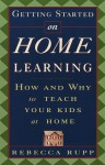 Getting Started on Home Learning: How and Why to Teach Your Kids at Home - Rebecca Rupp
