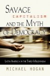 Savage Capitalism and the Myth of Democracy: Latin America in the Third Millennium - Michael Hogan