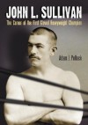 John L. Sullivan: The Career of the First Gloved Heavyweight Champion - Adam J. Pollack