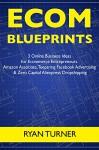 Ecom Blueprints (3 Ecommerce Business Ideas): 3 Online Business Ideas for Ecommerce Entrepreneurs... Amazon Associate, Teepsring Facebook Advertising & Zero Capital Aliexpress Dropshipping - Ryan Turner