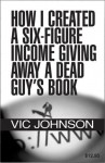 How I Created a Six Figure Income Giving Away a Dead Guy's Book - Vic Johnson