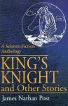 King's Knight and Other Stories: A Science-Fiction Anthology - James Nathan Post