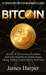 Bitcoin: Ultimate Bitcoin For Beginner's Guide! - Be Part Of The Currency Revolution And Understand Bitcoin Market Basics, Mining, Trading, Cryptocurrency, ... Forex, Gold And Silver, Survival Guide) - James Harper