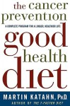 The Cancer Prevention Good Health Diet: A Complete Program for a Longer, Healthier Life - Martin Katahn