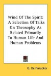 Wind of the Spirit: A Selection of Talks on Theosophy as Related Primarily to Human Life and Human Problems - G. de Purucker