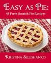 Easy As Pie: 45 From Scratch Pie Recipes - Kristina Seleshanko