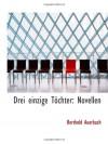 Drei einzige Töchter: Novellen - Berthold Auerbach