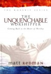 The Unquenchable Worshipper: Coming Back to the Heart of Worship (Worship Series) - Matt Redman