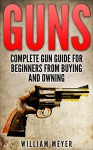 Guns: Complete Gun Guide for Beginners from Buying and Owning - William Meyer