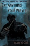 Say Anything But Your Prayers: A Novel of Elizabeth Stride, the Third Victim of Jack the Ripper - Alan M. Clark