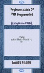 Beginners Guide On PHP Programming: Quick And Easy Guide To Learn PHP With My-SQL - James P. Long