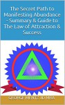 The Secret Path to Manifesting Abundance - Summary & Guide to The Law of Attraction & Success - George Mentz