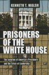 Prisoners of the White House: The Isolation of America's Presidents and the Crisis of Leadership - Kenneth T. Walsh