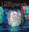 Creative Lampwork: Techniques and Projects for the Art of Melting Glass - Joan Gordon