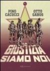 La giustizia siamo noi - Pino Cacucci, Otto Gabos