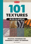 101 Textures in Oil & Acrylic: Practical Techniques for Rendering a Variety of Surfaces - Mia Tavonatti