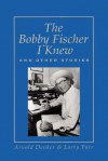 The Bobby Fischer I Knew and Other Stories - Arnold Denker, Larry Parr