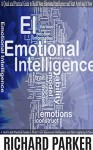 Emotional Intelligence: A Quick and Practical Guide to Build Your Emotional Intelligence and Start Applying It Now. (Communication Skills, Soft Skills, ... People Skills, Leadership Books Series) - Richard Parker