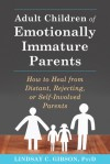 Adult Children of Emotionally Immature Parents: How to Heal from Difficult, Rejecting, or Self-Involved Parents - Lindsay C. Gibson