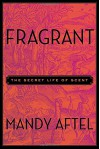 Fragrant: The Secret Life of Scent - Mandy Aftel