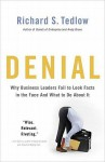 Denial: Why Business Leaders Fail to Look Facts in the Face--and What to Do About It - Richard S. Tedlow