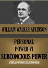 PERSONAL POWER VI SUBCONSCIOUS POWER OR YOUR SECRET FORCES (Timeless Wisdom Collection) - William Walker Atkinson, Edward E. Beals