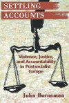 Settling Accounts: Violence, Justice, and Accountability in Postsocialist Europe - John Borneman